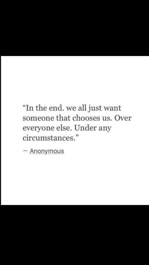 """Anonymous, All, and In the End: """"In the end. we all just want  someone that chooses us. Over  everyone else. Under any  circumstances.""""  5  Anonymous"""