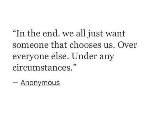 "Anonymous, All, and In the End: ""In the end. we all just want  someone that chooses us. Over  everyone else. Under any  circumstances.""  05  Anonymous"