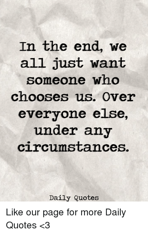 In The End We All Just Want Someone Who Chooses Us Over Everyone