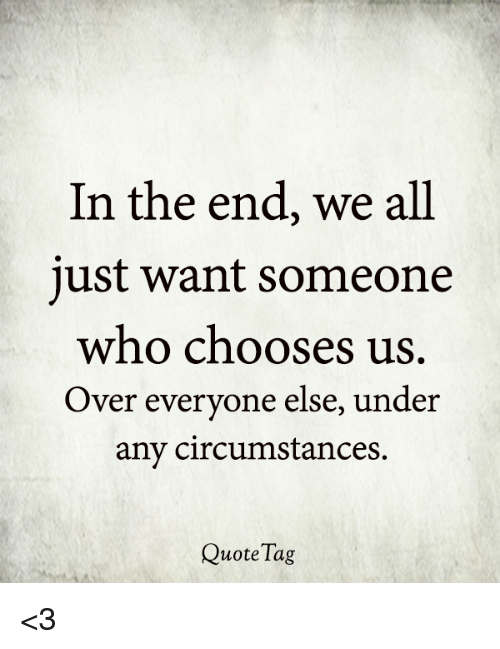 In the End We All Just Want Someone Who Chooses Us Over ...