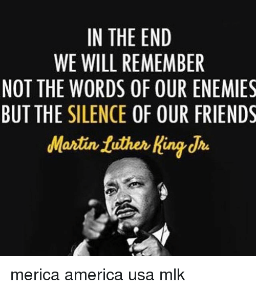 America, Friends, and Martin: IN THE END  WE WILL REMEMBER  NOT THE WORDS OF OUR ENEMIES  BUT THE SILENCE OF OUR FRIENDS  Martin tuther Kindha merica america usa mlk