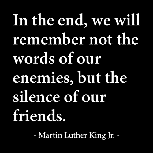 Friends, Martin, and Martin Luther King Jr.: In the end, we will  remember not the  words of our  enemies, but the  silence of our  friends.  Martin Luther King Jr.
