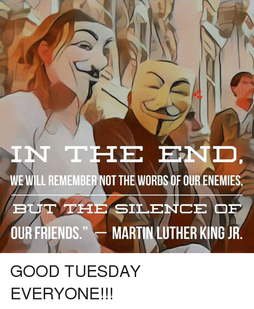 """Friends, Martin, and Martin Luther King Jr.: IN THE END  WE WILL REMEMBER NOTTHE WORDS OF OUR ENEMIES  BUT THE SILENCE OF  OUR FRIENDS.""""MARTIN LUTHER KING JR GOOD TUESDAY EVERYONE!!!"""
