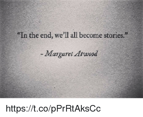 "All, In the End, and Well: In the end, we'll all become stories.""  -Margaret Atrwood https://t.co/pPrRtAksCc"