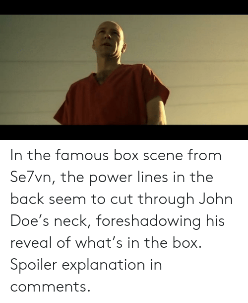 Doe, Power, and Back: In the famous box scene from Se7vn, the power lines in the back seem to cut through John Doe's neck, foreshadowing his reveal of what's in the box. Spoiler explanation in comments.