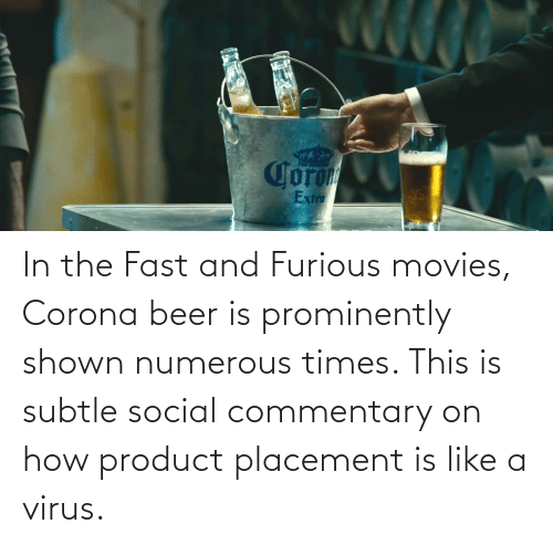 Beer, Movies, and Fast and Furious: In the Fast and Furious movies, Corona beer is prominently shown numerous times. This is subtle social commentary on how product placement is like a virus.