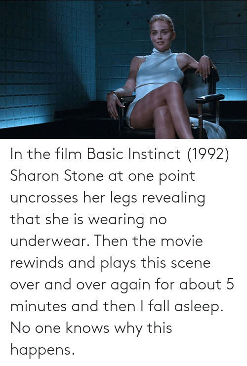 In The Film Basic Instinct 1992 Sharon Stone At One Point Uncrosses Her Legs Revealing That She Is Wearing No Underwear Then The Movie Rewinds And Plays This Scene Over And Over