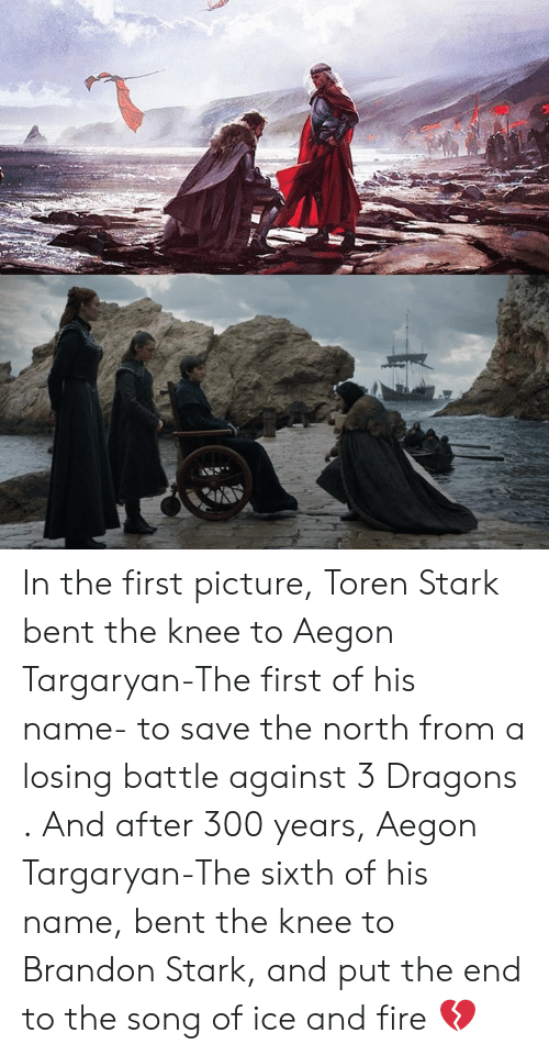 Fire, Memes, and Dragons: In the first picture, Toren Stark bent the knee to Aegon Targaryan-The first of his name- to save the north from a losing battle against 3 Dragons . And after 300 years, Aegon Targaryan-The sixth of his name, bent the knee to Brandon Stark, and put the end to the song of ice and fire 💔