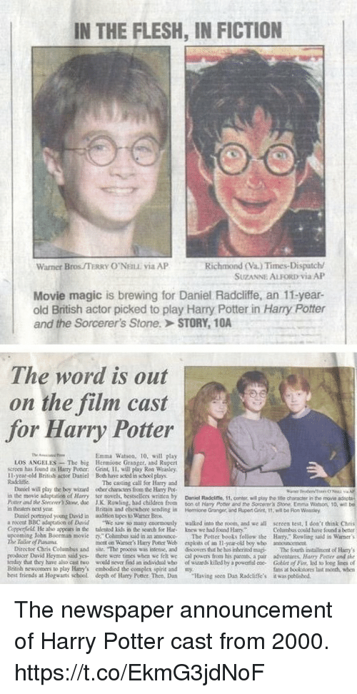 Books, Complex, and Daniel Radcliffe: IN THE FLESH, IN FICTION  Richmond (Va) Times-Dispatch  SUZANNE ALFORD via AlP  Warner BrOS/TERRY O'NEILL via AP  Movie magic is brewing for Daniel Radcliffe, an 11-year-  old British actor picked to play Harry Potter in Harry Potter  and the Sorcerer's Stone.  STORY, 10A  The word is out  on the film cast  for Harry Potter  Emma Watson, 10 will play  LOS ANGELES-The big Hermione Granger, and Rupert  scroen has found its Harry Potter: Grint 11. will play Rea Weasley  I1-year-old Eritish actor Daniel Boch have acted in school plays  The casting call fer Harry and  Daniel will pay the boy wid odher charers fices the ary Po  in the movic aduptation of Harry ter sovels, bessellers wrie by Danel Radcite, 11.cener w ay the tite character in the move adiseta  the Secrrer' ,c J.X. Rowling, had childrea fros ton et Hary Poner and the Sorcerer's Stone Emma ason 10w  Britain and elsew here sending in Hermione  Daniel portrayed young David in aulition tupes Wae Bn  a roces BBC adaptation ofDviWe w so many ctormouly walkod into the room, and we all screes test, I doa't think Chris  Corperfinll He also appoars in the talentod ids in the scarch Sce Hkntw we ud foind Harry  Coluas coeld have found a bedt  ming hbn Boorman movie r  The Potter books follow the Harry, Rowling id Warner's  mont on Warmer's Hary Poter Web ekes et an 11-year-old boy wbo  acocunco  Director Chris Colombes and sae. The peocess was intenise, and disovrs thut be bus inhThe fourth iaentof Hamy's  roducer David Heymun said ye there wore times when we feh we arowers from his parents a pair advestires, Harry Pomer end tke  erday that they have also as two woeld ieerfdan ndide1咖ofszad killed by a powerfdece. GellerfFin kd kog lees d  Britoh newcocoers to play Hary's cmbodiod the complex spirit and my  best friends at Hogwarts school, depth of Harry Potter. Then. Dn ulasing soen Daa Radeere's a waspatiho. The newspaper announcement of Harry Potter cast from 2000. https://t.co/EkmG3jdNoF