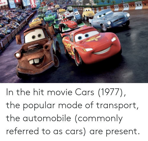 Cars, Movie, and Mode: In the hit movie Cars (1977), the popular mode of transport, the automobile (commonly referred to as cars) are present.