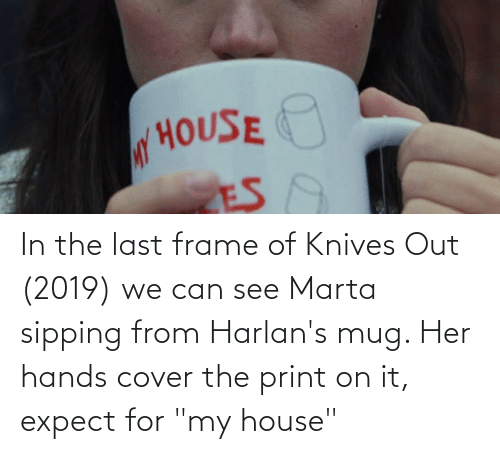 """My House, House, and Her: In the last frame of Knives Out (2019) we can see Marta sipping from Harlan's mug. Her hands cover the print on it, expect for """"my house"""""""