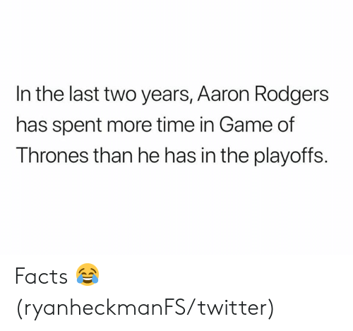 Aaron Rodgers, Facts, and Game of Thrones: In the last two years, Aaron Rodgers  has spent more time in Game of  Thrones than he has in the playoffs Facts 😂 (ryanheckmanFS/twitter)