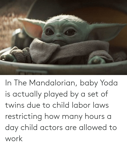 Yoda, Work, and Twins: In The Mandalorian, baby Yoda is actually played by a set of twins due to child labor laws restricting how many hours a day child actors are allowed to work