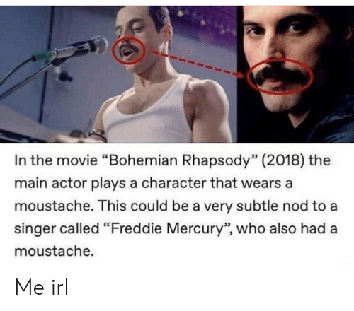 "Mercury, Movie, and Rhapsody: In the movie ""Bohemian Rhapsody"" (2018) the  main actor plays a character that wears a  moustache. This could be a very subtle nod to a  singer called ""Freddie Mercury"", who also had a  moustache.  53  95 Me irl"