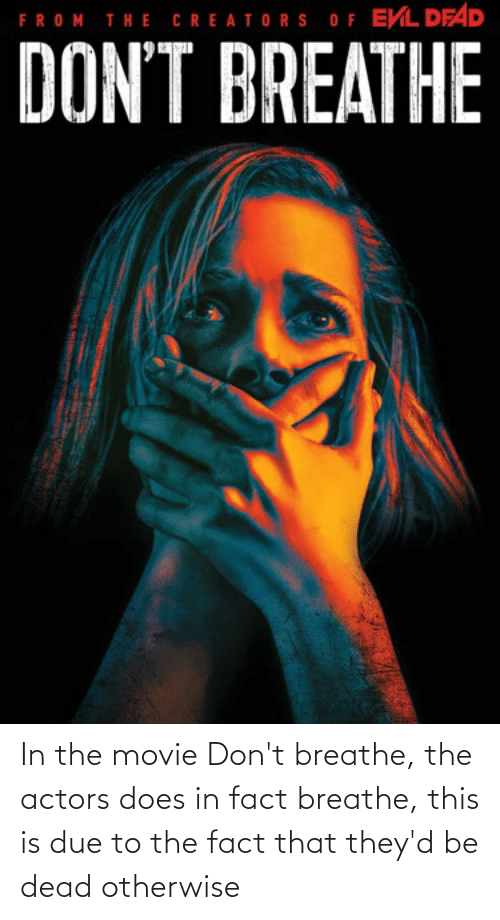 Movie, This, and Dead: In the movie Don't breathe, the actors does in fact breathe, this is due to the fact that they'd be dead otherwise