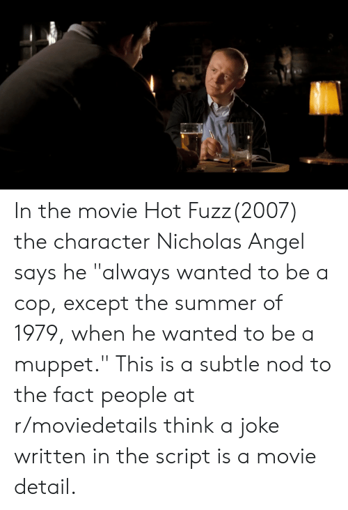 "Summer, Angel, and Movie: In the movie Hot Fuzz(2007) the character Nicholas Angel says he ""always wanted to be a cop, except the summer of 1979, when he wanted to be a muppet."" This is a subtle nod to the fact people at r/moviedetails think a joke written in the script is a movie detail."