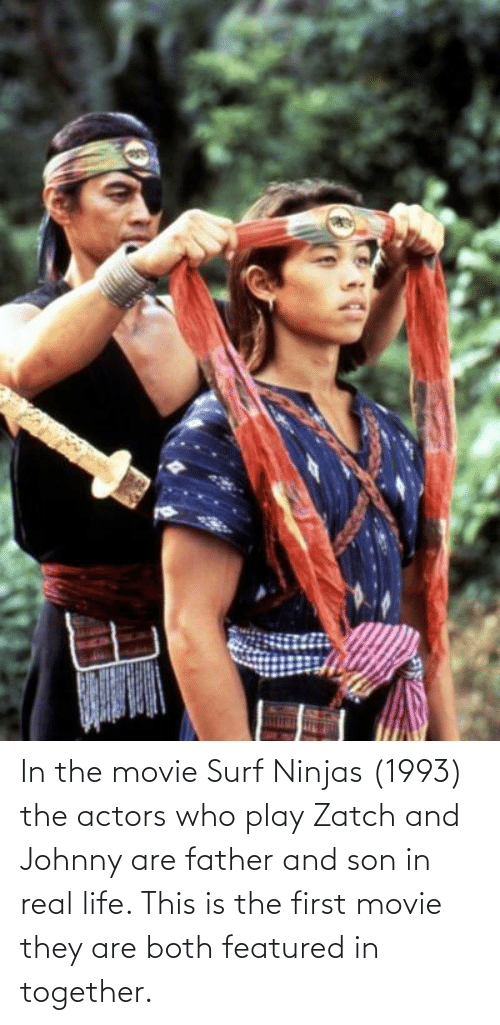Life, Movie, and Who: In the movie Surf Ninjas (1993) the actors who play Zatch and Johnny are father and son in real life. This is the first movie they are both featured in together.