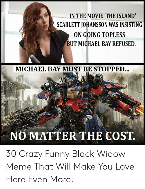 In The Movie The Island Scarlett Johansson Was Insisting On Going Topless But Michael Bay Refused Michael Bay Must Be Stopped No Matter The Cost 30 Crazy Funny Black Widow Meme That