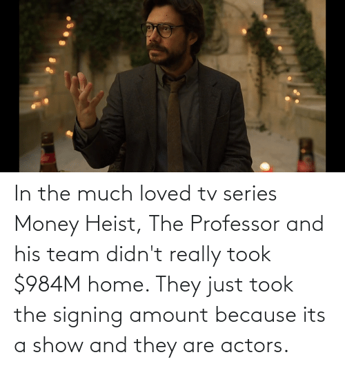 Money, Home, and Team: In the much loved tv series Money Heist, The Professor and his team didn't really took $984M home. They just took the signing amount because its a show and they are actors.