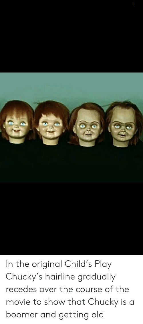Chucky, Hairline, and Movie: In the original Child's Play Chucky's hairline gradually recedes over the course of the movie to show that Chucky is a boomer and getting old