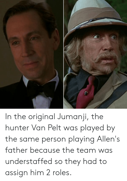 Jumanji, The Hunter, and Hunter: In the original Jumanji, the hunter Van Pelt was played by the same person playing Allen's father because the team was understaffed so they had to assign him 2 roles.
