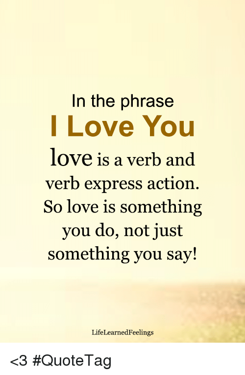 In The Phrase I Love You Love Is A Verb And Verb Express Action So