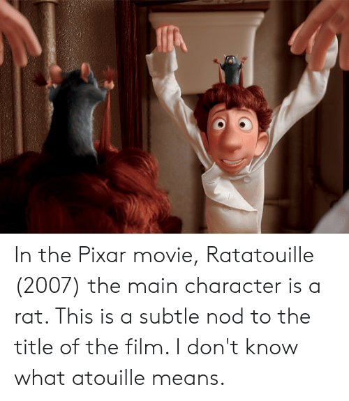 In The Pixar Movie Ratatouille 2007 The Main Character Is A Rat This Is A Subtle Nod To The Title Of The Film I Don T Know What Atouille Means Pixar Meme
