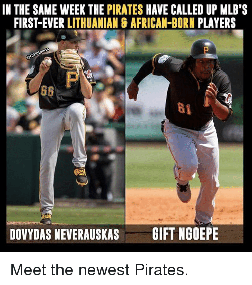 Memes, Pirates, and Lithuanian: IN THE SAME WEEK THE PIRATES  HAVE CALLED UP MLB'S  FIRST-EVER LITHUANIAN G AFRICAN-BORN PLAYERS  DOVYDAS NEVERAUSKAS  GIFT NGOEPE Meet the newest Pirates.