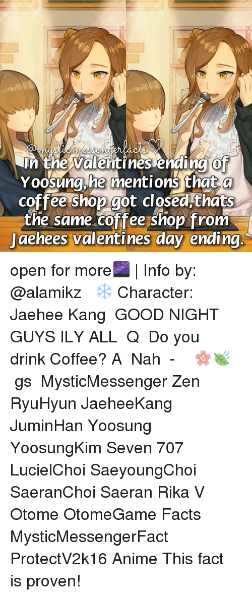 Anime, Facts, and Memes: In the Valentines ending of  Yoosung he mentions that a  coffee shop got closed thats  the same coffee shop from  Jaehees Valentines day ending  5.7a open for more🌌 | Info by: @alamikz ⠀ ❄ Character: Jaehee Kang ⠀ GOOD NIGHT GUYS ILY ALL♡ ⠀ Q ♔ Do you drink Coffee? A ♚ Nah ⠀ -《 🌸🍃 》 ⠀ ταgs ‿➹⁀ MysticMessenger Zen RyuHyun JaeheeKang JuminHan Yoosung YoosungKim Seven 707 LucielChoi SaeyoungChoi SaeranChoi Saeran Rika V Otome OtomeGame Facts MysticMessengerFact ProtectV2k16 Anime ☞This fact is proven!☜