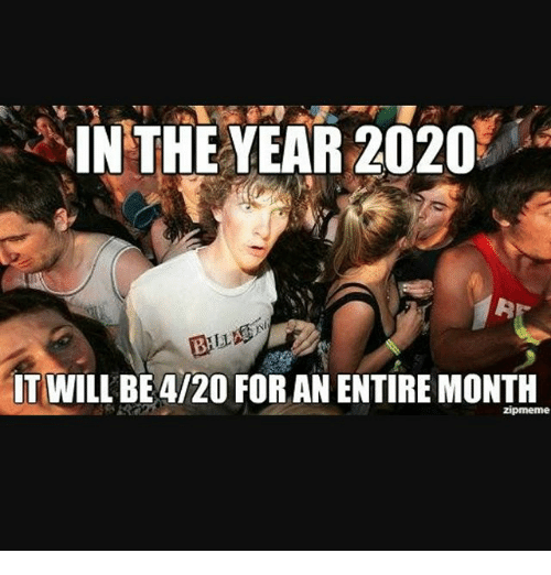 New Memes 2020 In THE YEAR 2020 IT WILL BE 420 FOR AN ENTIRE MONTH Zipmeme | Meme
