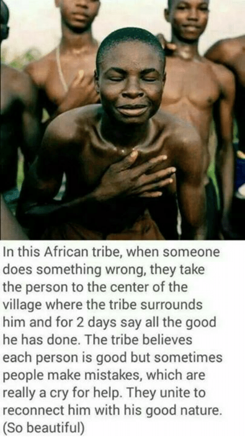 Beautiful, Good, and Help: In this African tribe, when someone  does something wrong, they take  the person to the center of the  village where the tribe surrounds  him and for 2 days say all the good  he has done. The tribe believes  each person is good but sometimes  people make mistakes, which are  really a cry for help. They unite to  reconnect him with his good nature.  (So beautiful)