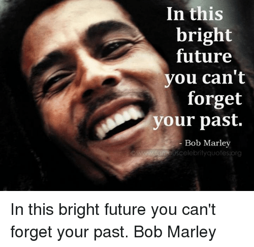 Bob Marley, Future, and Memes: In this  bright  future  you can't  forget  your past.  Bob Marley  ouscelebrityquotes org In this bright future you can't forget your past.   Bob Marley