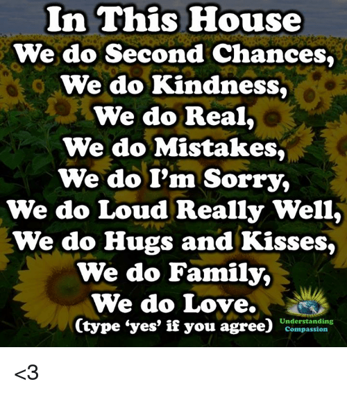 Family, Love, and Memes: In This House  We do Second Chances  We do Kindness,  We do Real,  We do Mistakes,  We do I'm Sorry,  We do Loud Really Well,  We do Hugs and Kisses,  We do Family,  We do Love.  Understanding  Compassion <3