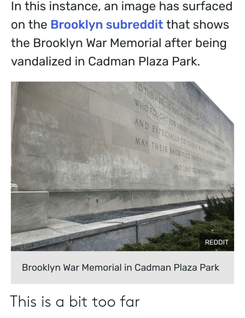 Reddit, Brooklyn, and Image: In this instance, an image has surfaced  on the Brooklyn subreddit that shows  the Brooklyn War Memorial after being  vandalized in Cadman Plaza Park.  D ESPECIALLY TO THONE WHO SUFEID  MAY THEIR SACRIFICE INTE 0  AND LEAD TO UNIVERSAH  REDDIT  Brooklyn War Memorial in Cadman Plaza Park This is a bit too far