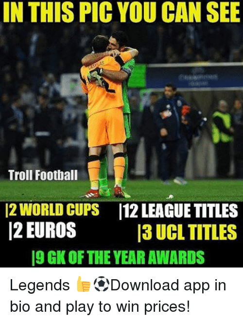 Memes, Troll, and Trolling: IN THIS PIC YOU CAN SEE  Troll Football  12 WORLD CUPS 112 LEAGUE TITLES  12 EUROS  13 UCL TITLES  19 GK OF THE YEARAWARDS Legends 👍⚽️Download app in bio and play to win prices!