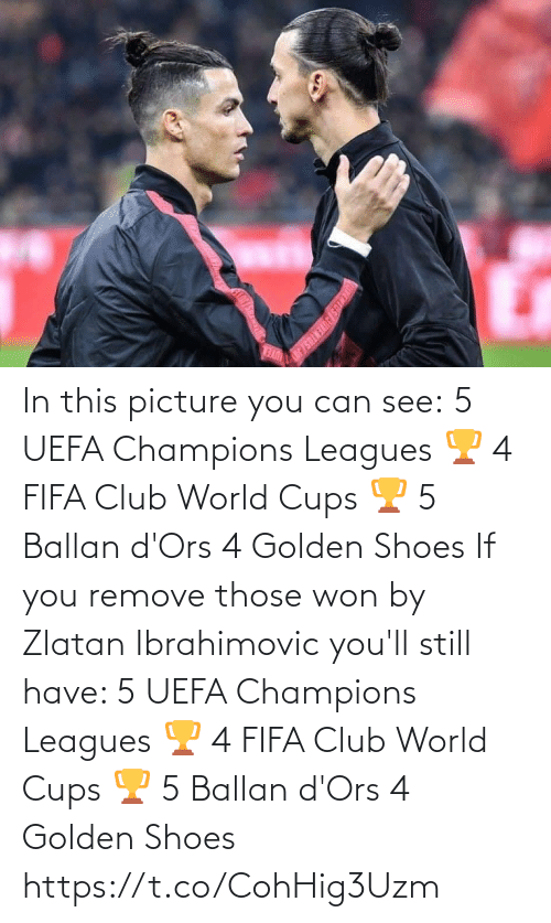 Club, Fifa, and Shoes: In this picture you can see:  5 UEFA Champions Leagues 🏆 4 FIFA Club World Cups 🏆 5 Ballan d'Ors 4 Golden Shoes   If you remove those won by Zlatan Ibrahimovic you'll still have:   5 UEFA Champions Leagues 🏆 4 FIFA Club World Cups 🏆 5 Ballan d'Ors 4 Golden Shoes https://t.co/CohHig3Uzm