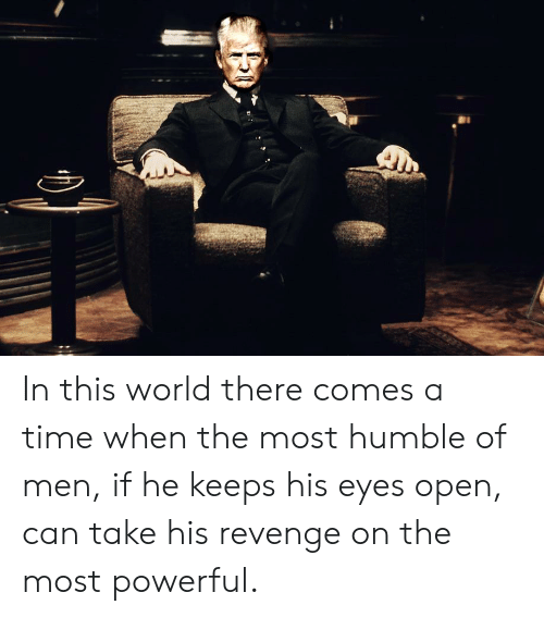 In This World There Comes a Time When the Most Humble of Men