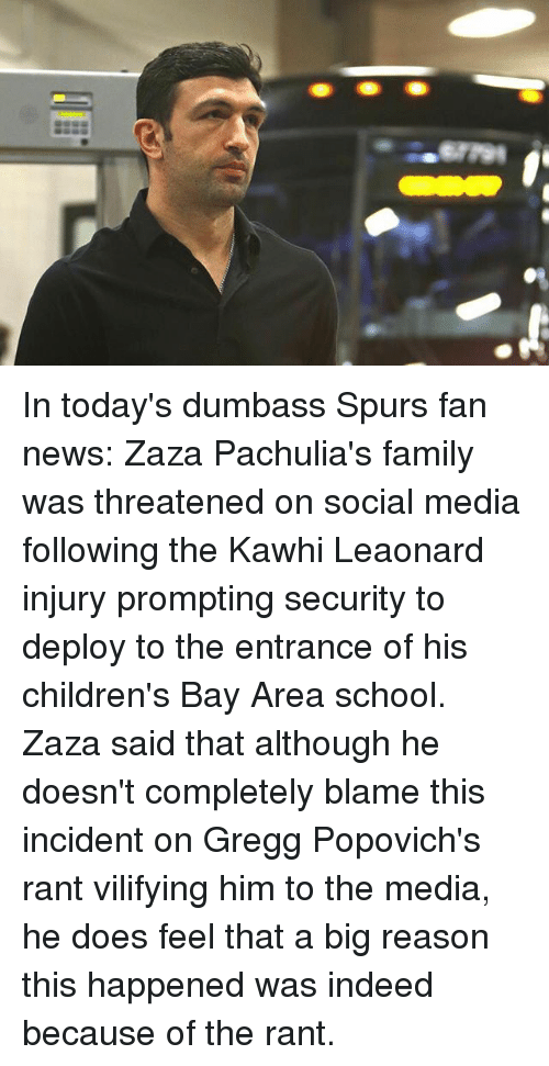 Basketball, Family, and Golden State Warriors: In today's dumbass Spurs fan news: Zaza Pachulia's family was threatened on social media following the Kawhi Leaonard injury prompting security to deploy to the entrance of his children's Bay Area school. Zaza said that although he doesn't completely blame this incident on Gregg Popovich's rant vilifying him to the media, he does feel that a big reason this happened was indeed because of the rant.