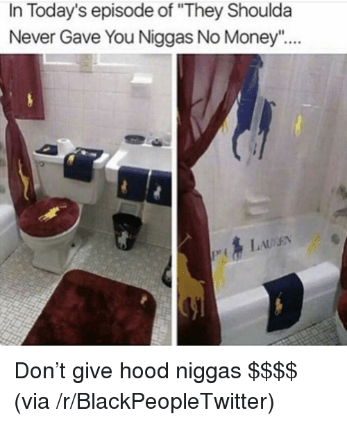 """Blackpeopletwitter, Money, and Never: In Today's episode of """"They Shoulda  Never Gave You Niggas No Money <p>Don't give hood niggas $$$$ (via /r/BlackPeopleTwitter)</p>"""