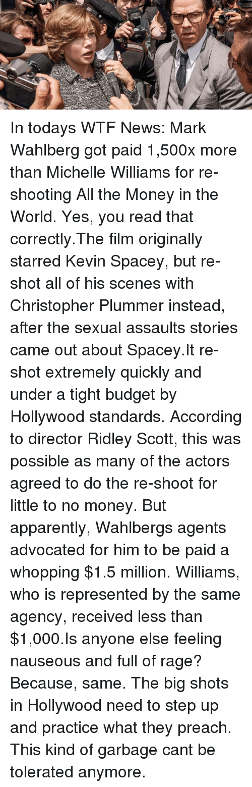 Apparently, Money, and News: In todays WTF News: Mark Wahlberg got paid 1,500x more than Michelle Williams for re-shooting All the Money in the World. Yes, you read that correctly.The film originally starred Kevin Spacey, but re-shot all of his scenes with Christopher Plummer instead, after the sexual assaults stories came out about Spacey.It re-shot extremely quickly and under a tight budget by Hollywood standards. According to director Ridley Scott, this was possible as many of the actors agreed to do the re-shoot for little to no money. But apparently, Wahlbergs agents advocated for him to be paid a whopping $1.5 million. Williams, who is represented by the same agency, received less than $1,000.Is anyone else feeling nauseous and full of rage? Because, same. The big shots in Hollywood need to step up and practice what they preach. This kind of garbage cant be tolerated anymore.