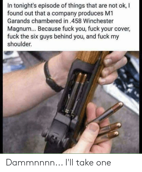 Fuck You, Memes, and Fuck: In tonight's episode of things that are not ok, l  found out that a company produces M1  Garands chambered in 458 Winchester  Magnum... Because fuck you, fuck your cover  fuck the six guys behind you, and fuck my  shoulder. Dammnnnn... I'll take one