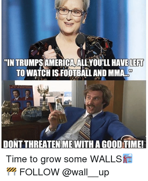 """America, Football, and Memes: """"IN TRUMPS AMERICA, ALLYOU'LL HAVE LEFT  TO WATCH IS FOOTBALL AND MMA..  DONT THREATEN ME WITH A GOOD TIME Time to grow some WALLS🏗🚧 FOLLOW @wall__up"""
