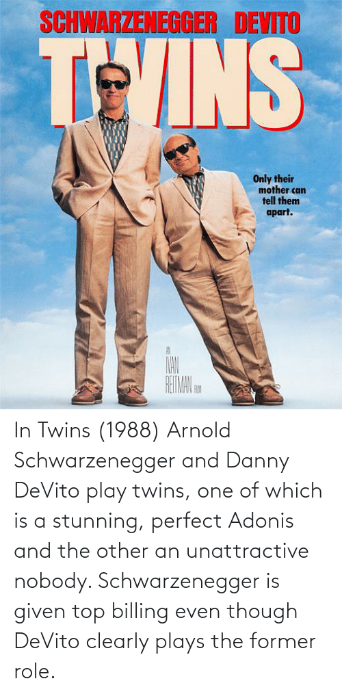In Twins 1988 Arnold Schwarzenegger And Danny Devito Play Twins One Of Which Is A Stunning Perfect Adonis And The Other An Unattractive Nobody Schwarzenegger Is Given Top Billing Even Though Devito