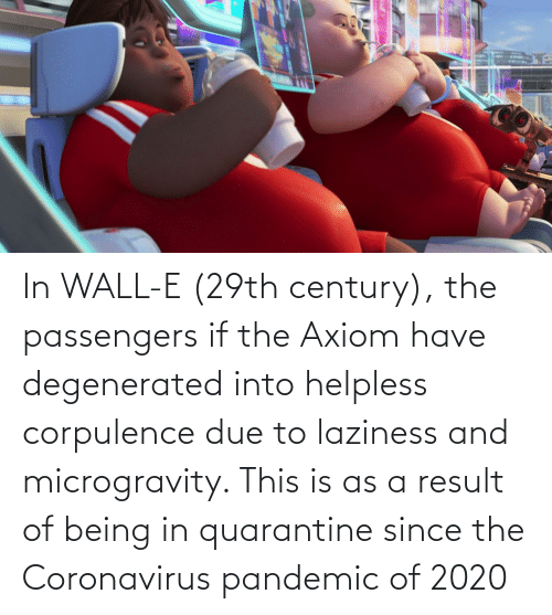 In Wall E 29th Century The Passengers If The Axiom Have Degenerated Into Helpless Corpulence Due To Laziness And Microgravity This Is As A Result Of Being In Quarantine Since The Coronavirus Pandemic