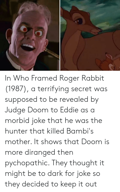 Roger, Rabbit, and Thought: In Who Framed Roger Rabbit (1987), a terrifying secret was supposed to be revealed by Judge Doom to Eddie as a morbid joke that he was the hunter that killed Bambi's mother. It shows that Doom is more diranged then pychopathic. They thought it might be to dark for joke so they decided to keep it out