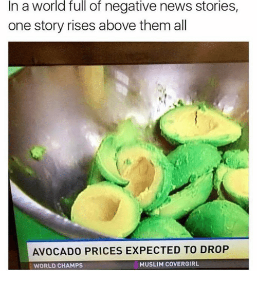 Muslim, News, and Avocado: In  world  full  stories,  a of negative news  one story rises above them all  AVOCADO PRICES EXPECTED TO DROP  WORLD CHAMPS  MUSLIM cOVERGIRL