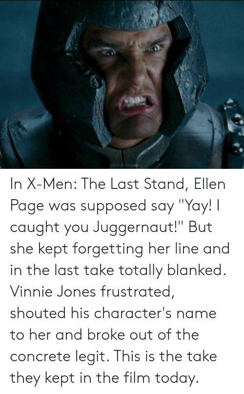 """X-Men, Ellen, and Today: In X-Men: The Last Stand, Ellen Page was supposed say """"Yay! I caught you Juggernaut!"""" But she kept forgetting her line and in the last take totally blanked. Vinnie Jones frustrated, shouted his character's name to her and broke out of the concrete legit. This is the take they kept in the film today."""