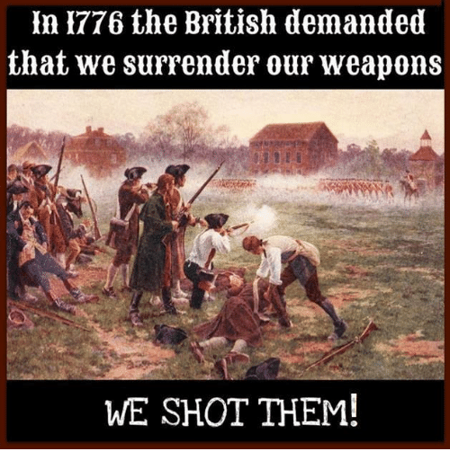 British, Weapons, and Them: In1776 the British demanded  that we surrender our weapons  WE SHOT THEM!
