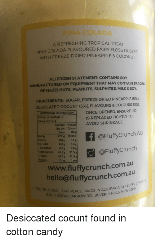 Candy, Energy, and Hello: INA COLADA  A REFRESHING TROPICAL TREAT  DA FLAVOURED FAIRY FLOSS DUSTED  PINA COLA  WITH FREEZE DRIED PINEAPPLE & COCONUT  ALLERGEN STATEMENT: CONTAINS SOY.  MANUFACTURED ON EQUIPMENT THAT MAY CONTAIN TRACES  OF HAZELNUTS, PEANUTS, SULPHITES, MILK & SOY.  INGREDIENTS: SUGAR, FREEZE DRIED PINEAPPLE (596)  DESICCATED COCUNT (5%), FLAVOURS & COLOURS E102  NUTRITIONAL INFORMATION  Servings per package: 1  Serving size: 50 g  ONCE OPENED, ENSURE LID  IS REPLACED TIGHTLY TO  Average Average AVOID SHRINKAGE.  Qty per Qty per  Serve 100g  kj 1560 kj  0.08 0.18  0.0g 0.0 g  Saturated 0.0g 0.0 g  Carbohydrate45.8g 91.5 g  45.68 91.3 g  0 mg 1mg  lat, tal 7798 副 A  Energy  Protein  Fat, total  @FluffyCrunch.AU  囵  www.fluffycrunch.com.au  @FluffyCrunch  Sugars  Sodium  hello  @fluffycrunch.com.au  NA COOL DRY PLACE, MADE IN AUSTRALIA BY  17 BROAD ARROW RD, BEVERLY HILLS.  NSW 2209