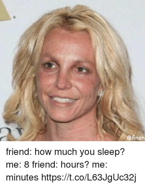 Girl Memes, Sleep, and How: @inah friend: how much you sleep? me: 8 friend: hours? me: minutes https://t.co/L63JgUc32j